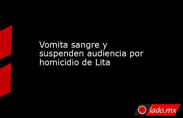 Vomita sangre y suspenden audiencia por homicidio de Lita. Noticias en tiempo real