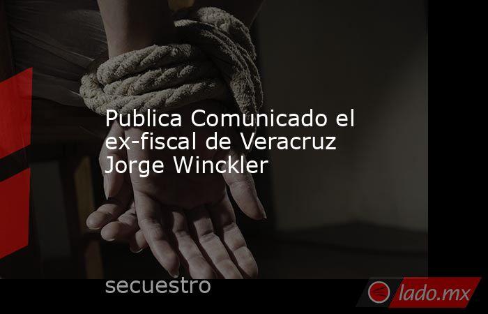 Publica Comunicado el ex-fiscal de Veracruz Jorge Winckler. Noticias en tiempo real
