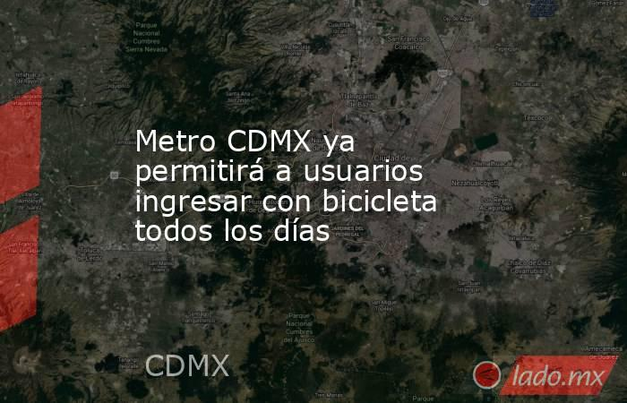 Metro CDMX ya permitirá a usuarios ingresar con bicicleta todos los días. Noticias en tiempo real