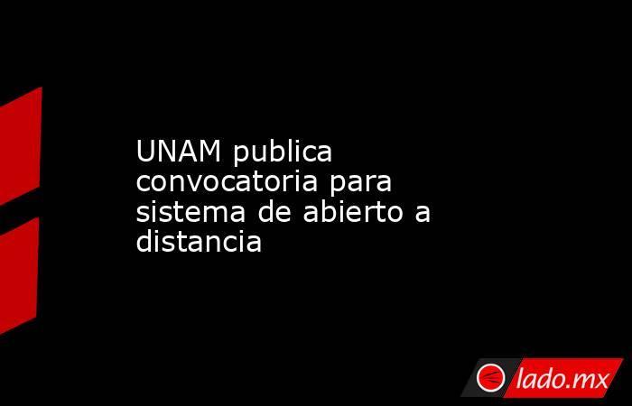 UNAM publica convocatoria para sistema de abierto a distancia. Noticias en tiempo real
