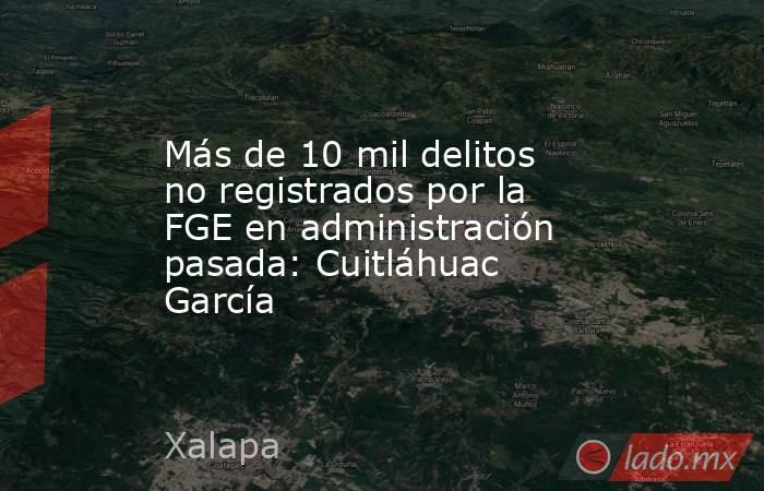 Más de 10 mil delitos no registrados por la FGE en administración pasada: Cuitláhuac García. Noticias en tiempo real