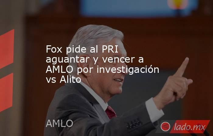 Fox pide al PRI aguantar y vencer a AMLO por investigación vs Alito. Noticias en tiempo real