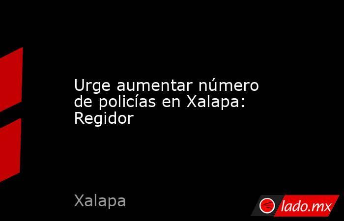 Urge aumentar número de policías en Xalapa: Regidor. Noticias en tiempo real