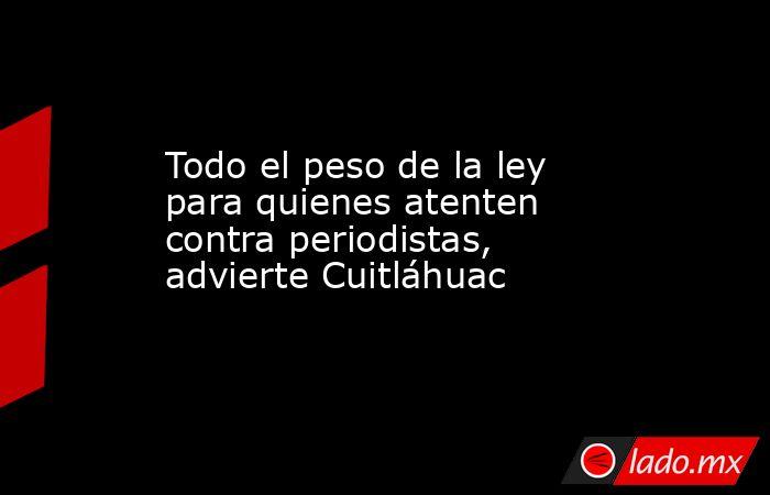 Todo el peso de la ley para quienes atenten contra periodistas, advierte Cuitláhuac. Noticias en tiempo real