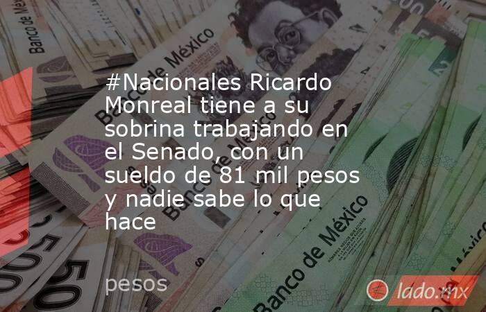 #Nacionales Ricardo Monreal tiene a su sobrina trabajando en el Senado, con un sueldo de 81 mil pesos y nadie sabe lo que hace. Noticias en tiempo real