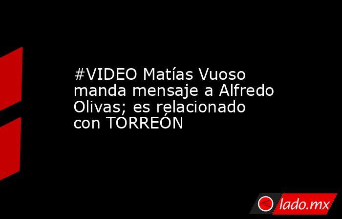 #VIDEO Matías Vuoso manda mensaje a Alfredo Olivas; es relacionado con TORREÓN . Noticias en tiempo real