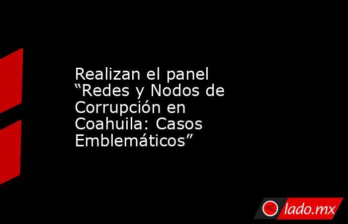 """Realizan el panel """"Redes y Nodos de Corrupción en Coahuila: Casos Emblemáticos"""" . Noticias en tiempo real"""