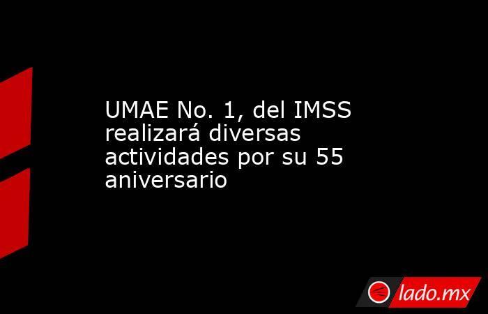 UMAE No. 1, del IMSS realizará diversas actividades por su 55 aniversario. Noticias en tiempo real