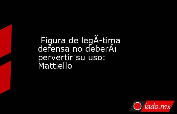 Figura de legítima defensa no deberá pervertir su uso: Mattiello. Noticias en tiempo real