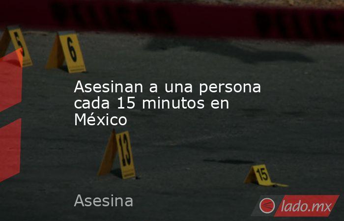 Asesinan a una persona cada 15 minutos en México. Noticias en tiempo real