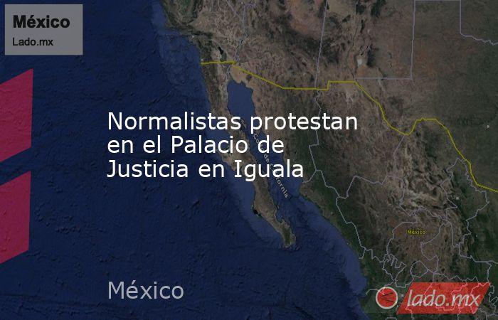 Normalistas protestan en el Palacio de Justicia en Iguala. Noticias en tiempo real