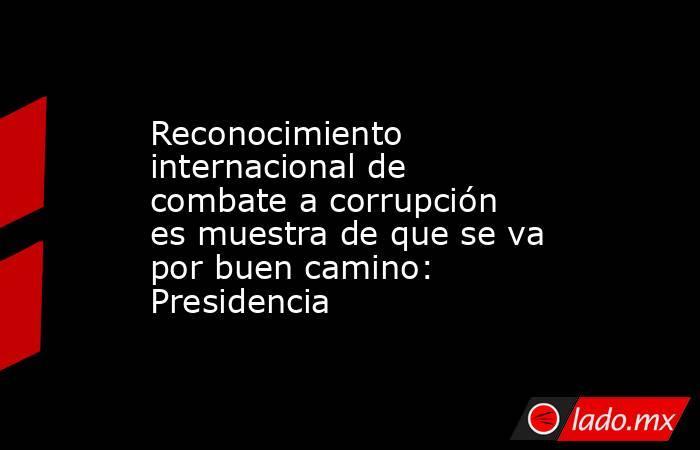 Reconocimiento internacional de combate a corrupción es muestra de que se va por buen camino: Presidencia. Noticias en tiempo real