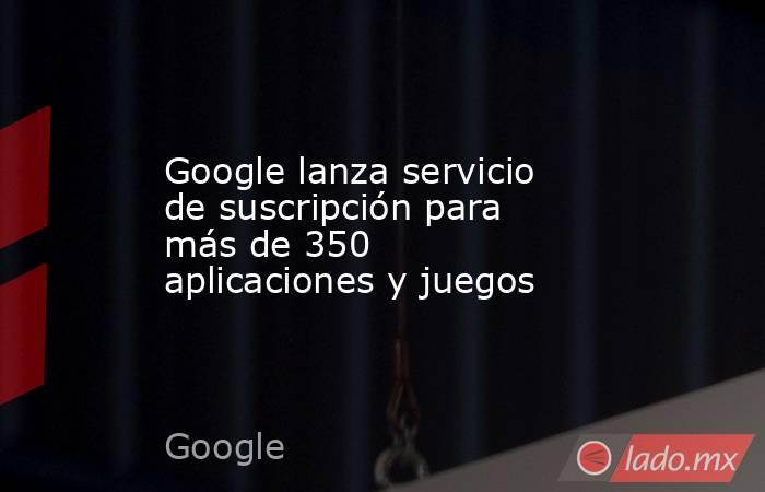 Google lanza servicio de suscripción para más de 350 aplicaciones y juegos. Noticias en tiempo real