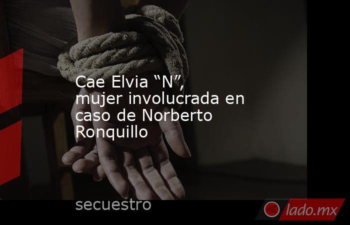 """Cae Elvia """"N"""", mujer involucrada en caso de Norberto Ronquillo. Noticias en tiempo real"""