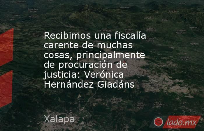 Recibimos una fiscalía carente de muchas cosas, principalmente de procuración de justicia: Verónica Hernández Giadáns. Noticias en tiempo real