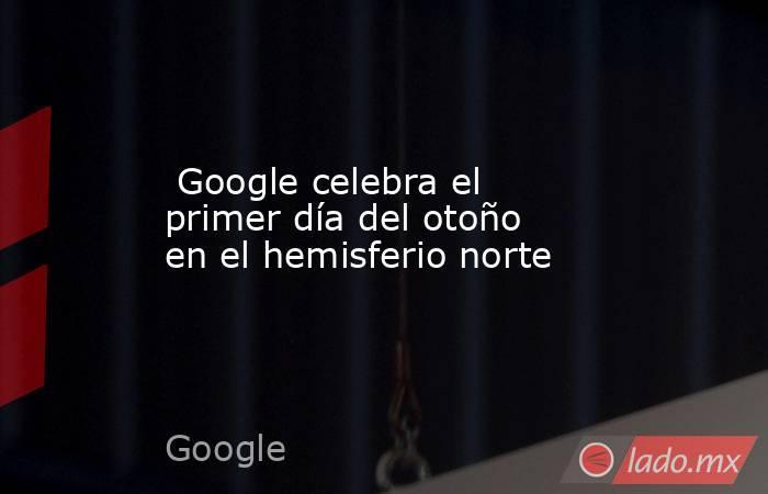 Google celebra el primer día del otoño en el hemisferio norte. Noticias en tiempo real