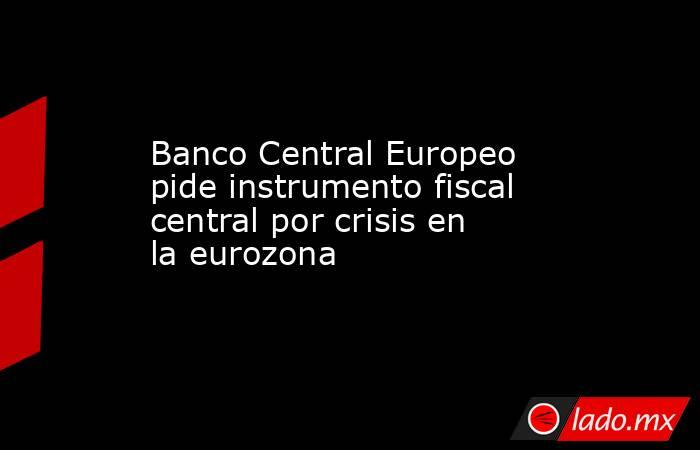 Banco Central Europeo pide instrumento fiscal central por crisis en la eurozona. Noticias en tiempo real