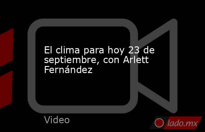 El clima para hoy 23 de septiembre, con Arlett Fernández. Noticias en tiempo real