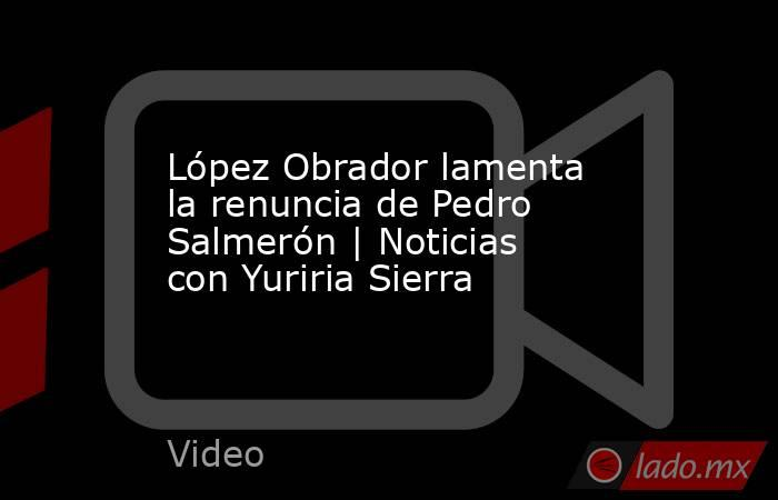 López Obrador lamenta la renuncia de Pedro Salmerón | Noticias con Yuriria Sierra. Noticias en tiempo real