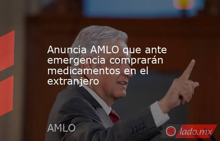 Anuncia AMLO que ante emergencia comprarán medicamentos en el extranjero. Noticias en tiempo real