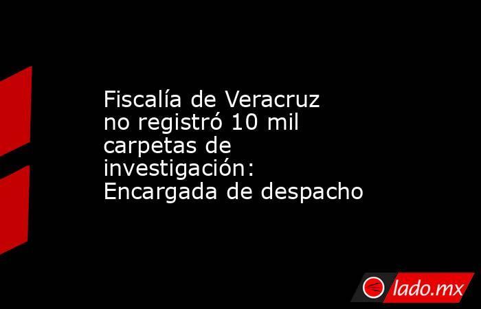 Fiscalía de Veracruz no registró 10 mil carpetas de investigación: Encargada de despacho. Noticias en tiempo real