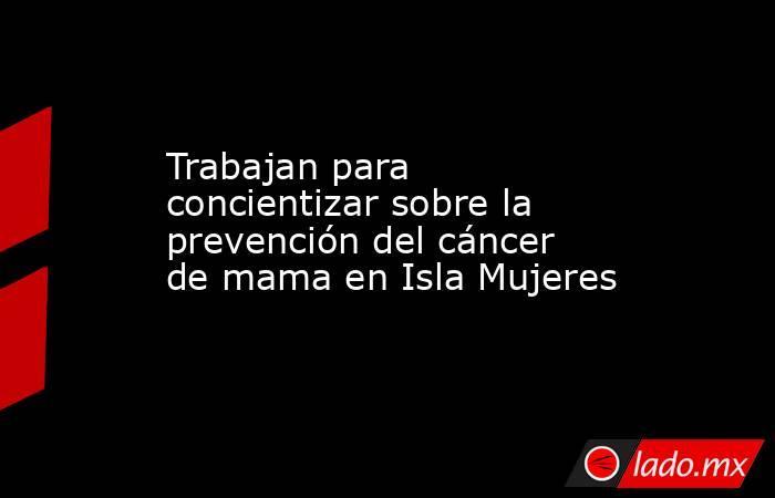 Trabajan para concientizar sobre la prevención del cáncer de mama en Isla Mujeres. Noticias en tiempo real