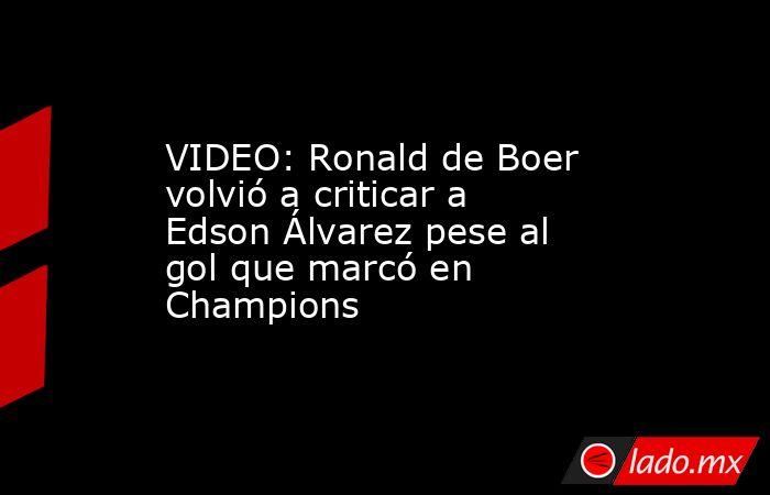 VIDEO: Ronald de Boer volvió a criticar a Edson Álvarez pese al gol que marcó en Champions. Noticias en tiempo real
