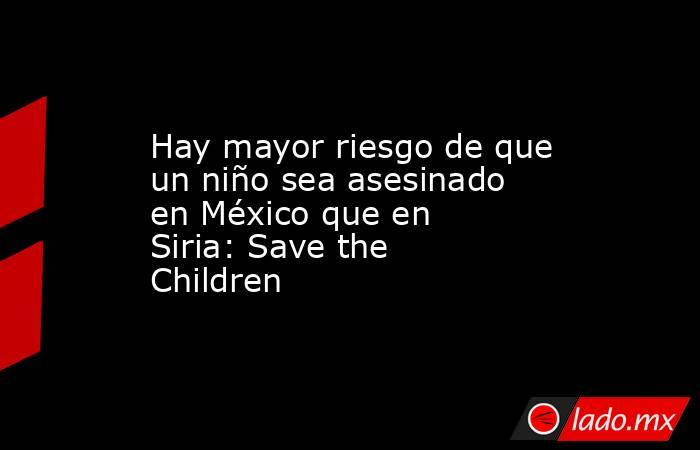 Hay mayor riesgo de que un niño sea asesinado en México que en Siria: Save the Children. Noticias en tiempo real