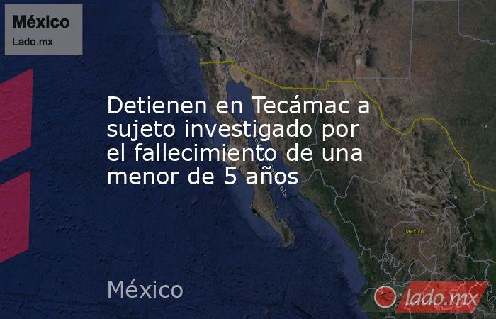 Detienen en Tecámac a sujeto investigado por el fallecimiento de una menor de 5 años. Noticias en tiempo real