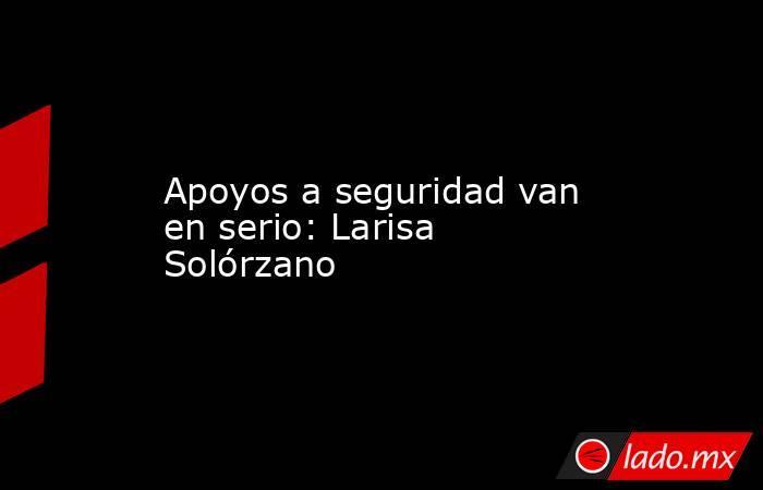 Apoyos a seguridad van en serio: Larisa Solórzano. Noticias en tiempo real