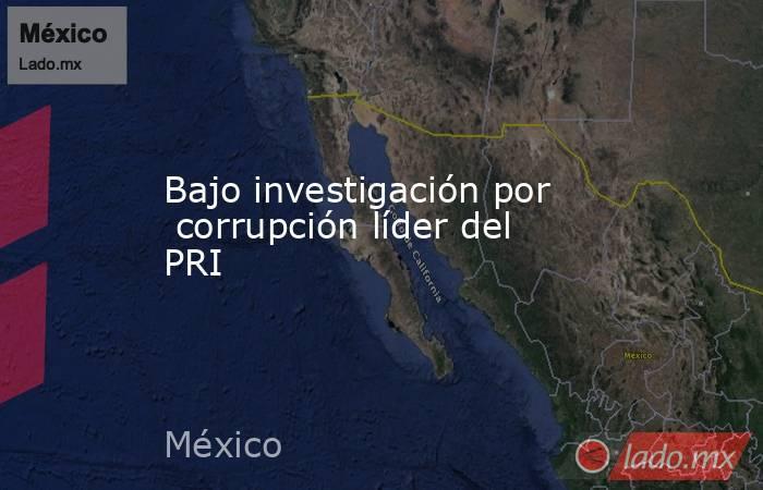 Bajo investigación por  corrupción líder del PRI. Noticias en tiempo real