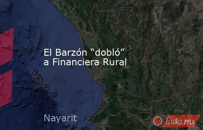 """El Barzón """"dobló"""" a Financiera Rural. Noticias en tiempo real"""