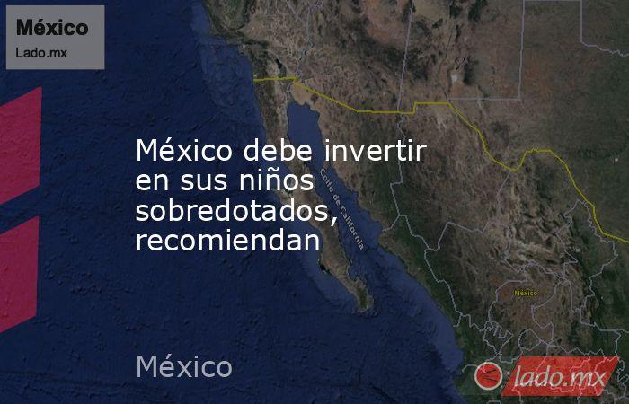 México debe invertir en sus niños sobredotados, recomiendan. Noticias en tiempo real