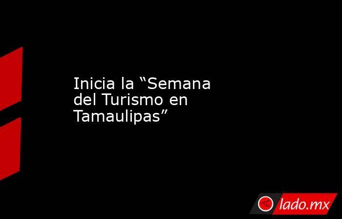 """Inicia la """"Semana del Turismo en Tamaulipas"""". Noticias en tiempo real"""