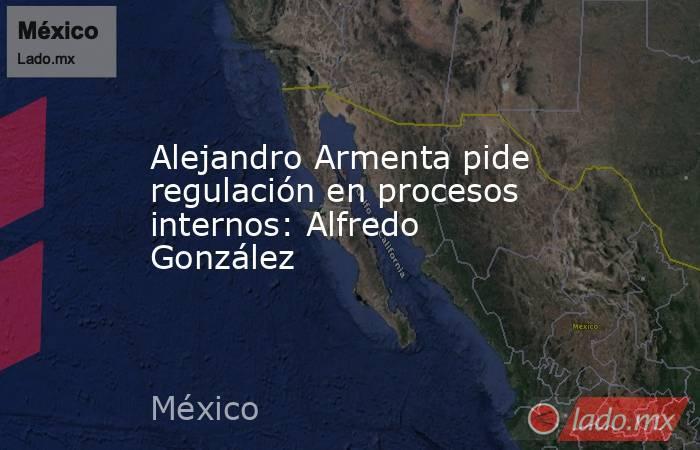 Alejandro Armenta pide regulación en procesos internos: Alfredo González. Noticias en tiempo real