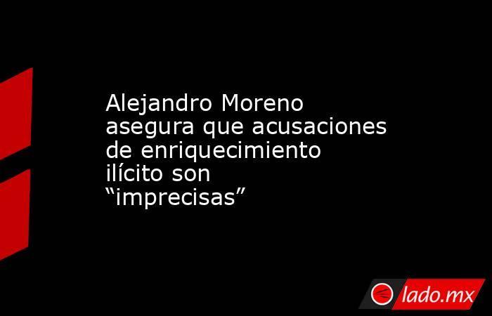 """Alejandro Moreno asegura que acusaciones de enriquecimiento ilícito son """"imprecisas"""". Noticias en tiempo real"""