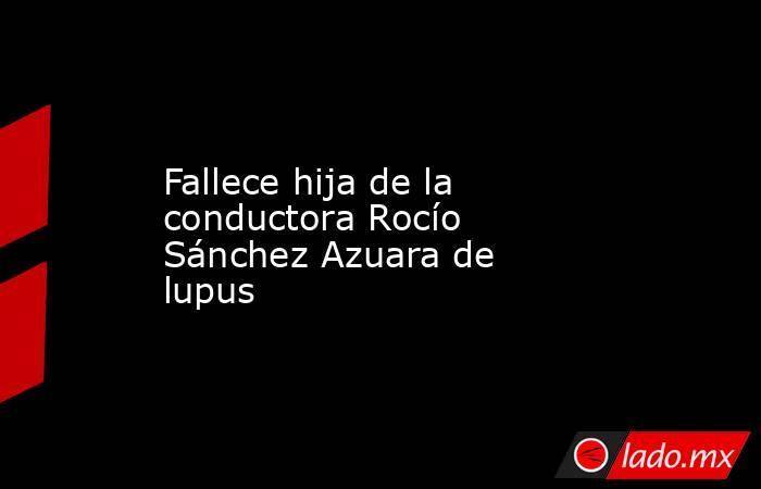Fallece hija de la conductora Rocío Sánchez Azuara de lupus. Noticias en tiempo real
