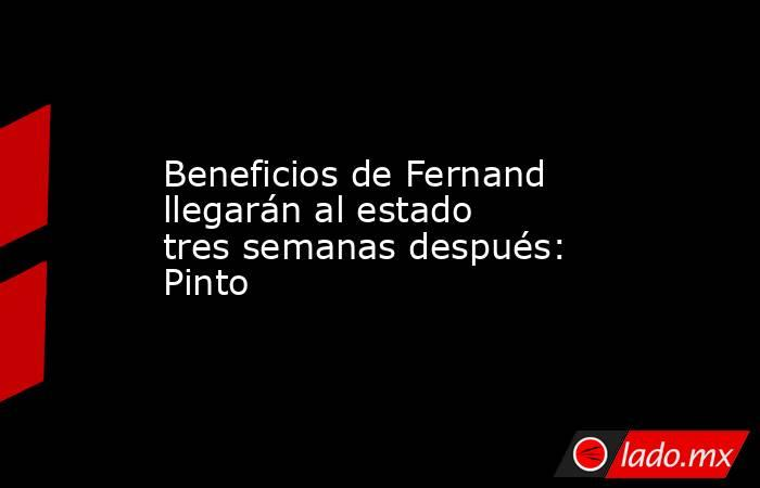 Beneficios de Fernand llegarán al estado tres semanas después: Pinto. Noticias en tiempo real