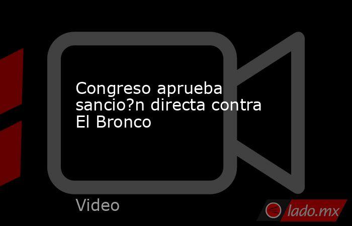 Congreso aprueba sancio?n directa contra El Bronco. Noticias en tiempo real