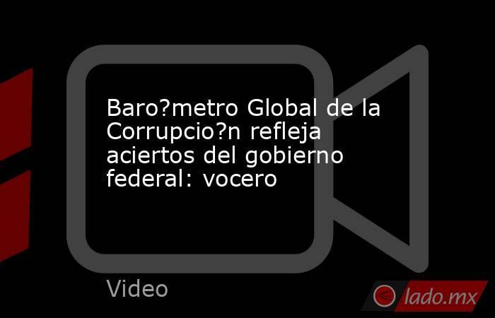 Baro?metro Global de la Corrupcio?n refleja aciertos del gobierno federal: vocero. Noticias en tiempo real