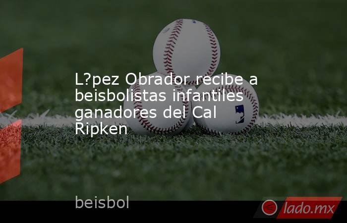 L?pez Obrador recibe a beisbolistas infantiles ganadores del Cal Ripken. Noticias en tiempo real