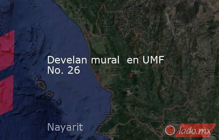 Develan mural  en UMF No. 26. Noticias en tiempo real
