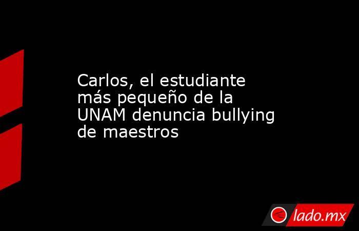 Carlos, el estudiante más pequeño de la UNAM denuncia bullying de maestros. Noticias en tiempo real