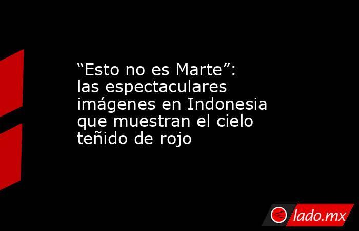 """""""Esto no es Marte"""": las espectaculares imágenes en Indonesia que muestran el cielo teñido de rojo. Noticias en tiempo real"""
