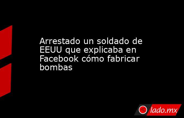Arrestado un soldado de EEUU que explicaba en Facebook cómo fabricar bombas. Noticias en tiempo real