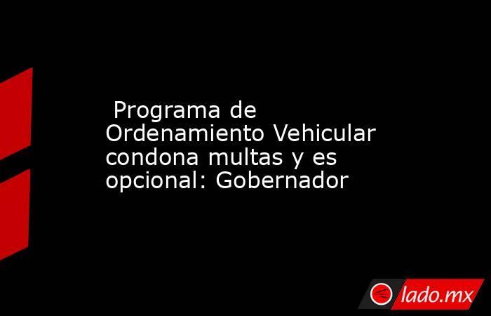 Programa de Ordenamiento Vehicular condona multas y es opcional: Gobernador. Noticias en tiempo real