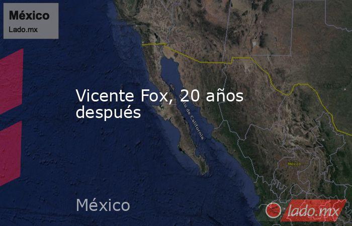 Vicente Fox, 20 años después. Noticias en tiempo real