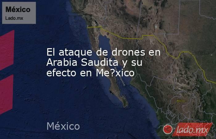 El ataque de drones en Arabia Saudita y su efecto en Me?xico. Noticias en tiempo real