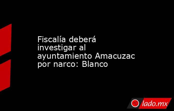 Fiscalía deberá investigar al ayuntamiento Amacuzac por narco: Blanco. Noticias en tiempo real