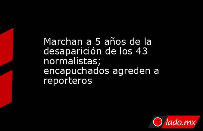 Marchan a 5 años de la desaparición de los 43 normalistas; encapuchados agreden a reporteros. Noticias en tiempo real